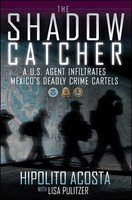 The Shadow Catcher: A U.S. Agent Infiltrates Mexico's Deadly Crime Cartels - Hipolito Acosta
