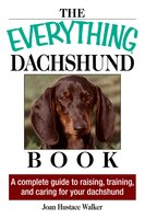 The Everything Daschund Book: A Complete Guide To Raising, Training, And Caring For Your Daschund - Joan Hustace Walker