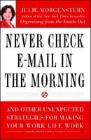 Never Check E-Mail In the Morning: And Other Unexpected Strategies for Making Your Work Life Work - Julie Morgenstern