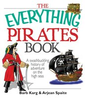 The Everything Pirates Book: A Swashbuckling History of Adventure on the High Seas - Barb Karg, Arjean Spaite