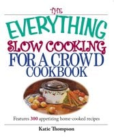 The Everything Slow Cooking For A Crowd Cookbook: Features 300 Appetizing Home-cooked Recipes - Katie Thompson