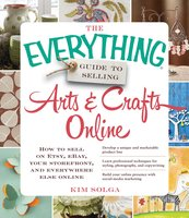 The Everything Guide to Selling Arts & Crafts Online: How to sell on Etsy, eBay, your storefront, and everywhere else online - Kim Solga
