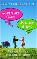 Women Are Crazy, Men Are Stupid: The Simple Truth to a Complicated Relationship - Jenny Lee,Howard J. Morris