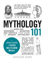 Mythology 101: From Gods and Goddesses to Monsters and Mortals, Your Guide to Ancient Mythology - Kathleen Sears