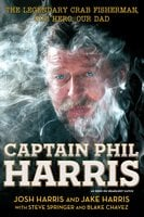 Captain Phil Harris: The Legendary Crab Fisherman, Our Hero, Our Dad - Josh Harris,Jake Harris,Blake Chavez,Steve Springer
