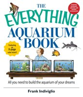 The Everything Aquarium Book: All You Need to Build the Acquarium of Your Dreams - Frank Indiviglio