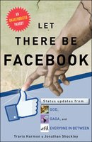 Let There Be Facebook: Status Updates from God, Gaga, and Everyone In Between - Travis Harmon, Jonathan Shockley