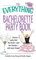 The Everything Bachelorette Party Book: Throw a Party That the Bride and Her Friends Will Never Forget - Shelly Hagen, Jennifer Lata Rung