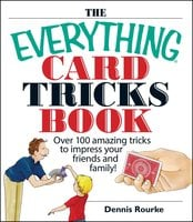The Everything Card Tricks Book: Over 100 Amazing Tricks to Impress Your Friends And Family! - Dennis Rourke