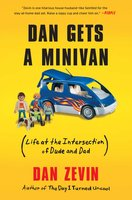Dan Gets a Minivan: Life at the Intersection of Dude and Dad - Dan Zevin
