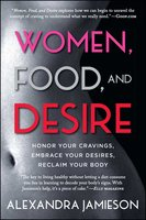 Women, Food, and Desire: Embrace Your Cravings, Make Peace with Food, Reclaim Your Body - Alexandra Jamieson