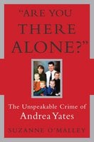 Are You There Alone?: The Unspeakable Crime of Andrea Yates - Suzanne O'Malley