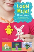Loom Magic Creatures!: 25 Awesome Animals and Mythical Beings for a Rainbow of C - Becky Thomas,Monica Sweeney