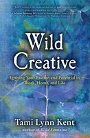 Wild Creative: Igniting Your Passion and Potential in Work, Home, and Life - Tami Lynn Kent