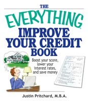 The Everything Improve Your Credit Book: Boost Your Score, Lower Your Interest Rates, and Save Money - Justin Pritchard
