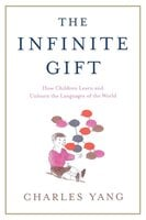 The Infinite Gift: How Children Learn and Unlearn the Languages of the World - Charles Yang