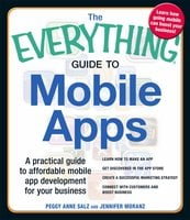 The Everything Guide to Mobile Apps: A Practical Guide to Affordable Mobile App Development for Your Business - Peggy Anne Salz, Jennifer Moranz