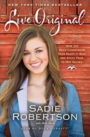 Live Original: How the Duck Commander Teen Keeps It Real and Stays True to Her Values - Sadie Robertson,Beth Clark