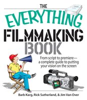 The Everything Filmmaking Book: From Script to Premiere -a Complete Guide to Putting Your Vision on the Screen - Barb Karg, Jim Van Over, Rick Sutherland