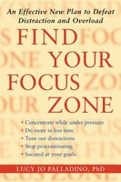 Find Your Focus Zone: An Effective New Plan to Defeat Distraction and Overload - Lucy Jo Palladino