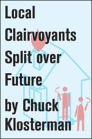 Local Clairvoyants Split Over Future - Chuck Klosterman