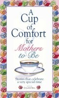 A Cup Of Comfort For Mothers To Be: Stories That Celebrate a Very Special Time - Colleen Sell
