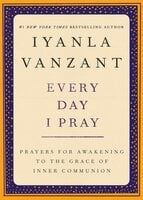 Every Day I Pray: Prayers for Awakening to the Grace of Inner Communion - Iyanla Vanzant