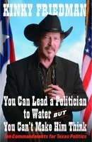 You Can Lead a Politician to Water, But You Can't Make Him Think: Ten Commandments for Texas Politics - Kinky Friedman