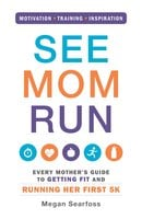 See Mom Run: Every Mother's Guide to Getting Fit and Running Her First 5K - Megan Searfoss