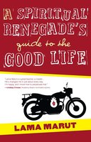 A Spiritual Renegade's Guide to the Good Life - Lama Marut