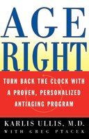 Age Right: Turn Back the Clock with a Proven, Personalized, Anti-Aging Program - Karlis Ullis
