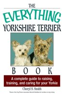 The Everything Yorkshire Terrier Book: A Complete Guide to Raising, Training, And Caring for Your Yorkie - Cheryl S Smith