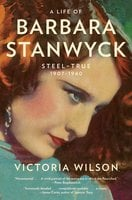 A Life of Barbara Stanwyck: Steel-True 1907-1940 - Victoria Wilson