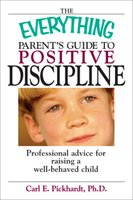 The Everything Parent's Guide To Positive Discipline: Professional Advice for Raising a Well-Behaved Child - Carl E Pickhardt
