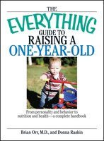 The Everything Guide To Raising A One-Year-Old: From Personality And Behavior to Nutrition And Health – a Complete Handbook - Brian Orr,Donna Raskin