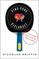 Ping-Pong Diplomacy: The Secret History Behind the Game That Changed the World - Nicholas Griffin