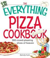 The Everything Pizza Cookbook: 300 Crowd-Pleasing Slices of Heaven - Belinda Hulin