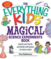 The Everything Kids' Magical Science Experiments Book: Dazzle your friends and family by making magical things happen! - Tim Robinson