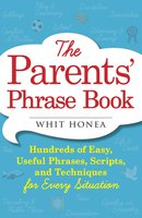 The Parents' Phrase Book: Hundreds of Easy, Useful Phrases, Scripts, and Techniques for Every Situation - Whit Honea