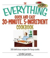 The Everything Quick and Easy 30 Minute, 5-Ingredient Cookbook: 300 Delicious Recipes for Busy Cooks - Linda Larsen