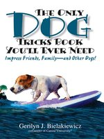 The Only Dog Tricks Book You'll Ever Need: Impress Friends, Family – and Other Dogs! - Gerilyn J. Bielakiewicz, Paul S. Bielakiewicz
