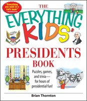 The Everything Kids' Presidents Book: Puzzles, Games and Trivia – for Hours of Presidential Fun - Brian Thornton