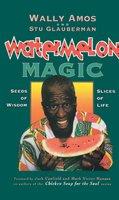 Watermelon Magic: Seeds Of Wisdom, Slices Of Life - Wally Amos, Stu Glauberman