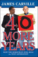 40 More Years: How the Democrats Will Rule the Next Generation - James Carville