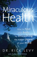 Miraculous Health: How to Heal Your Body by Unleashing the Hidden Power of Your Mind - Lou Aronica,Rick Levy