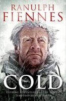 Cold: Extreme Adventures at the Lowest Temperatures on Earth - Ranulph Fiennes