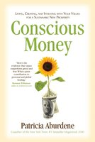 Conscious Money: Living, Creating, and Investing with Your Values for a Sustainable New Prosperity - Patricia Aburdene