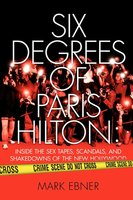 Six Degrees of Paris Hilton: Inside the Sex Tapes, Scandals, and Shakedowns of the New Hollywood - Mark Ebner