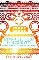 Down and Delirious in Mexico City: The Aztec Metropolis in the Twenty-First Century - Daniel Hernandez