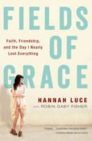Fields of Grace: Faith, Friendship, and the Day I Nearly Lost Everything - Hannah Luce